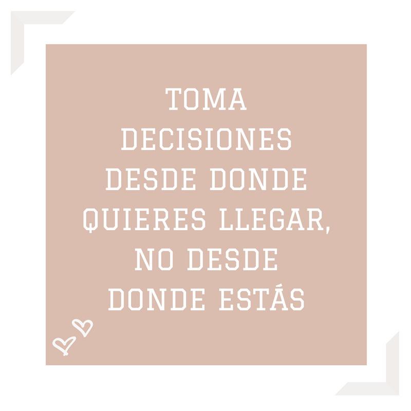 TOMA DECISIONES DESDE DONDE QUIERES LLEGAR, NO DESDE DONDE ESTÁS